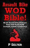 Assault Bike WOD Bible!: 80 Air Assault Bike Workouts From Hell That'll Build Strength, Speed & Endurance