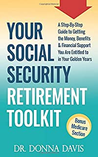Your Social Security Retirement Toolkit: A Step-By-Step Guide to Getting the Money, Benefits & Financial Support You Are E...