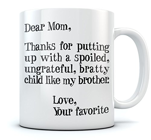 Funny Mom Gifts - Dear Mom: Thanks for Putting Up With a Spoiled Child, Like My Brother - Mother's Day Gift For Mom Coffee Mug 11 Oz. White