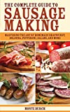The Complete Guide to Sausage Making: Mastering the Art of Homemade Bratwurst, Bologna, Pepperoni, Salami, and More