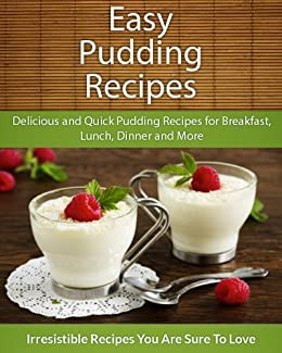 Easy Pudding Recipes: Delicious and Quick Pudding Recipes for Breakfast, Lunch, Dinner and More (The Easy Recipe)