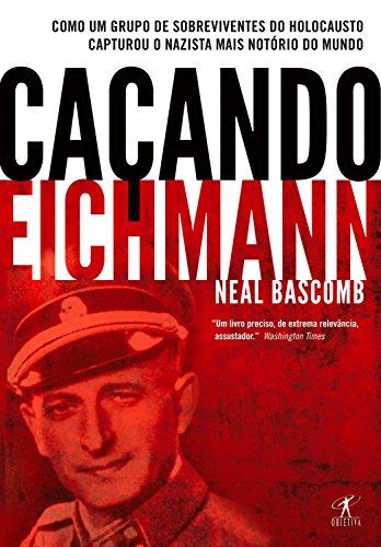 Caçando Eichmann: Como um grupo de sobreviventes do Holocausto capturou o nazista mais notório do mundo