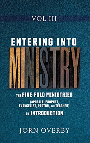 ENTERING INTO MINISTRY VOL III: THE FIVE-FOLD MINISTRIES (APOSTLE, PROPHET, EVANGELIST, PASTOR, AND TEACHER) AN INTRODUCTION (3)