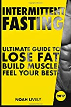 Intermittent Fasting: Ultimate Guide to Lose Fat, Build Muscle, & Feel Your Best