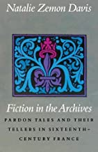 Fiction in the Archives: Pardon Tales and Their Tellers in Sixteenth-Century France