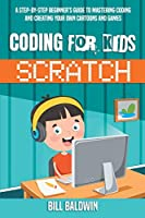 Coding for Kids Scratch: A Step-By-Step Beginner's Guide to Mastering Coding and Creating Your Own Cartoons and Games