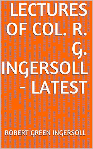Lectures of Col. R. G. Ingersoll - Latest (English Edition)
