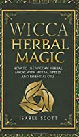 Wicca Herbal Magic: How to Use Wiccan Herbal Magic with Herbal Spells and Essential Oils (Wicca World)