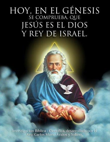 Hoy, en el Génesis se comprueba que Jesús es el Dios y Rey de Israél. (Spanish Edition)