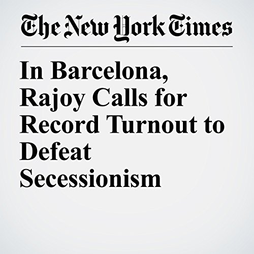 In Barcelona, Rajoy Calls for Record Turnout to Defeat Secessionism copertina