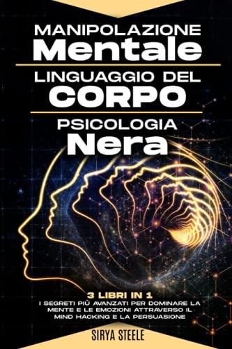 Manipolazione Mentale, Linguaggio del Corpo, Psicologia Nera: I segreti più avanzati per dominare la mente e le emozioni attraverso il Mind Hacking e la Persuasione
