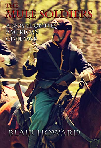 The Mule Soldiers: A Novel of the American Civil War (Blair Howard's Civil War/Western Series Book 1)