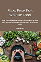 Meal Prep For Weight Loss: Your essential guide to losing weight and saving time with delicious, simple and healthy meals to make and shoot!