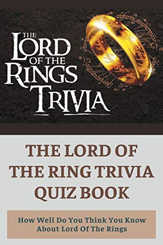 The Lord Of The Ring Trivia Quiz Book: How Well Do You Think You Know About Lord Of The Rings: Lord Of The Rings Quiz Questions