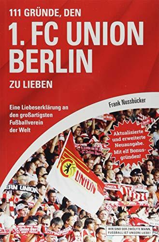 111 Gründe, den 1. FC Union Berlin zu lieben: Eine Liebeserklärung an den großartigsten Fußballverein der Welt - Aktualisierte und erweiterte Neuausgabe. Mit 11 Bonusgründen!