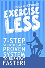 Exercise Less: 7-Step Scientifically Proven System To Burn Fat Faster!