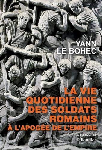 La vie quotidienne des soldats romains à l'apogée de l'empire : 31 avant J.-C. - 235 après J.-C.: A l'apogée de l'Empire