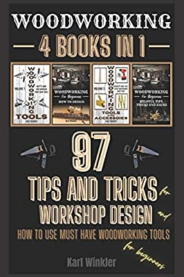 Woodworking: 97 Tips and Tricks for Workshop design and how to use must have woodworking tools for beginners