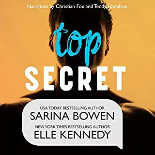 Top Secret                   By:                                                                                                                                 Sarina Bowen,                                                                                        Elle Kennedy                               Narrated by:                                                                                                                                 Teddy Hamilton,                                                                                        Christian Fox                      Length: 9 hrs and 25 mins     208 ratings     Overall 4.8