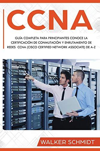 CCNA: Guía Completa para Principiantes Conoce la Certificación de Conmutación y Enrutamiento de Redes CCNA (Cisco Certified Network Associate) De A-Z ... Book Version): 1 (CCNA (Spanish edition))