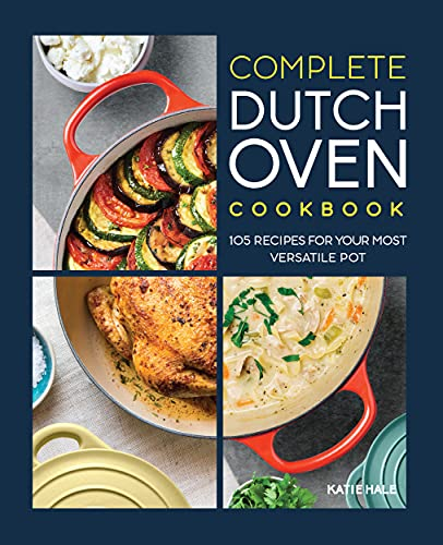 The Complete Dutch Oven Cookbook: 105 Recipes for Your Most Versatile Pot