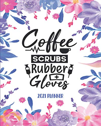 Coffee Scrubs And Rubber Gloves: 2021 Planner, Weekly And Monthly Planner, Organizer, Diary, Agenda For Nurses