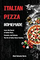 Italian Pizza Homemade: Learn the Secret of Italian Pizza, Focaccia, and Calzone. The Art of Italian Home Cooking