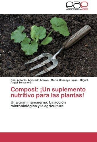 Compost: ??Un suplemento nutritivo para las plantas!: Una gran mancuerna: La acci?3n microbiol?3gica y la agricultura by Ra?ol Antonio Alvarado Arroyo (2013-02-12)