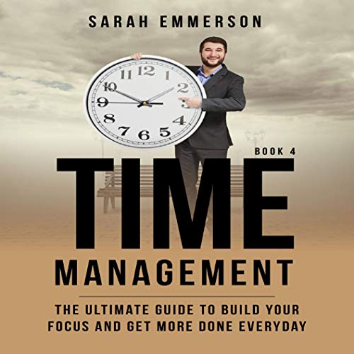 Time Management, Book 4: The Ultimate Guide to Build Your Focus and Get More Done Everyday audiobook cover art