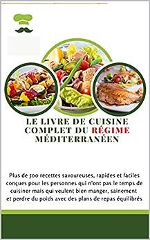 LE LIVRE DE CUISINE COMPLET DU RÉGIME MÉDITERRANÉEN: Plus de 500 recettes savoureuses, rapides et faciles conçues pour les personnes qui n'ont pas le temps de cuisiner mais qui veulent bien manger, par [ashly dani]
