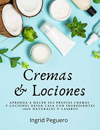 Cremas y Lociones: Aprenda a hacer sus propias cremas y loci