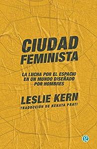 Ciudad feminista: La lucha por el espacio en un mundo diseñado por hombres par Leslie Kern