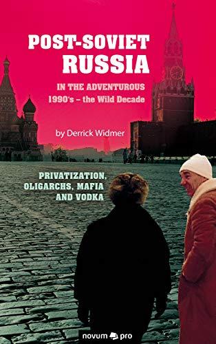 Post-Soviet Russia in the adventurous 1990's – the Wild Decade: Privatization, Oligarchs, Mafia and Vodka (English Edition)