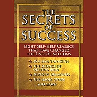 The Secrets of Success     Eight Self-Help Classics That Have Changed The Lives of Millions              By:                                                                                                                                 James Allen,                                                                                        Wallace D. Wattles,                                                                                        Russell H. Conwell,                   and others                          Narrated by:                                                                                                                                 various                      Length: 7 hrs and 15 mins     26 ratings     Overall 4.1