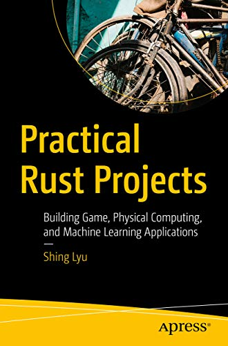 Practical Rust Projects: Building Game, Physical Computing, and Machine Learning Applications (English Edition)
