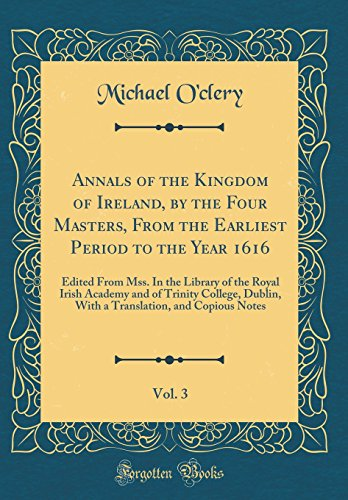 Annals of the Kingdom of Ireland, by the Four Masters, from the Earliest Period to the Year 1616, Vol. 3: Edited from Mss. in the Library of the Royal ... and Copious Notes (Classic Reprint)