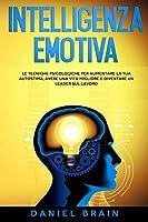 Intelligenza Emotiva: le Tecniche Psicologiche per Aumentare la tua Autostima, avere una Vita Migliore e Diventare un Leader sul Lavoro