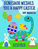 Dinosaur Wishes You A Happy Easter Dot Markers Activity Book For Kids And Toddlers 2+: Funny Eggs Bunny Sheep Chick Basket Coloring Page Big Gift Idea Girl Boy Ages 2-5 Preschooler Kindergarten Fun Shapes & Numbers Easy Guided Preschool
