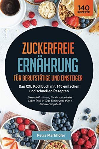 Zuckerfreie Ernährung für Berufstätige und Einsteiger: Das XXL Kochbuch mit 140 einfachen und schnellen Rezepten: Gesunde Ernährung für ein ... 14 Tage Ernährungs-Plan + Nährwertangaben)
