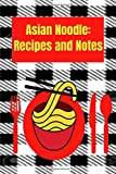 Asian Noodle: Recipes and Notes: Create your own asian noodle recipe book