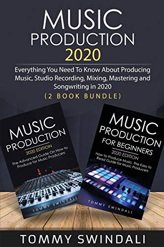 Music Production 2020: Everything You Need To Know About Producing Music, Studio Recording, Mixing, Mastering and Songwriting in 2020 (2 Book Bundle)