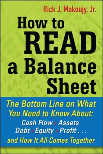 How to Read a Balance Sheet: The Bottom Line On What You Need To Know About Cash Flow, Assets, Debt, Equity, Profit. . .And How It All Comes Together