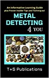 METAL DETECTING 4 YOU : An Informative Learning Guide plus Proven Insider Tips and Techniques! (English Edition)