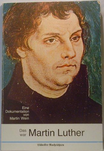 Das war Martin Luther - Leben, Werk und Zeit des Reformators in Berichten aus erster Hand