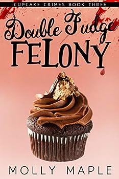 Double Fudge Felony  A Small Town Cupcake Cozy Mystery  Cupcake Crimes Series Book 3