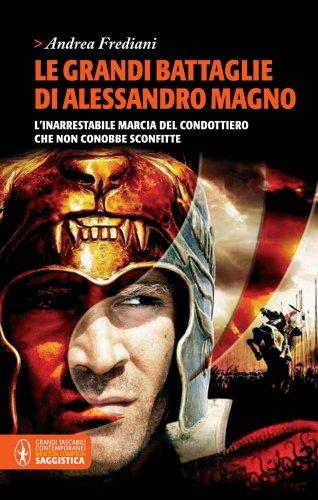 Le grandi battaglie di Alessandro Magno. L'inarrestabile marcia del condottiero che non conobbe sconfitte