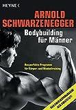 Bodybuilding für Männer: Das perfekte Programm für Körper- und Muskeltraining - Arnold Schwarzenegger