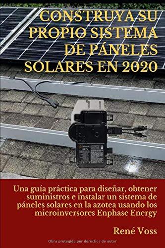 CONSTRUYA SU PROPIO SISTEMA DE PÁNELES SOLARES EN 2020: Una guía práctica para diseñar, obtener suministros e instalar un sistema de páneles solares ... los microinversores Enphase (Spanish Edition) -  Independently published