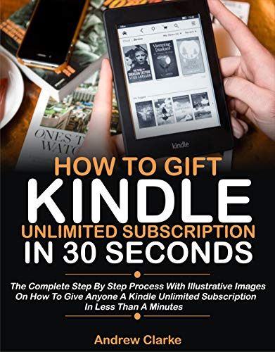How To Gift Kindle Unlimited Subscription In 30 Seconds: The Complete Step By Step Process With Illustrative Images On How To Give Anyone A Kindle Unlimited ... In Less Than A Minute (English Edition)