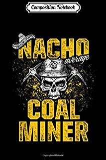 Composition Notebook: Coal Miner Nacho Funny Mining Mine Worker Gifts  Journal/Notebook Blank Lined Ruled 6x9 100 Pages